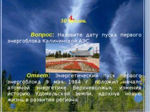 4. 10 баллов. Вопрос: Назовите дату пуска первого энергоблока Калининско
