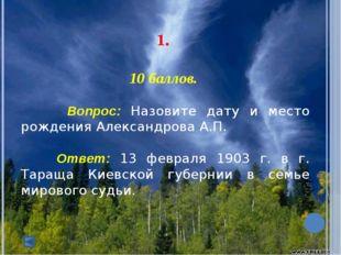 1. 10 баллов. Вопрос: Назовите дату и место рождения Александрова А.П. О