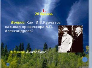 1. 20 баллов. Вопрос: Как И.В.Курчатов называл профессора А.П. Александ