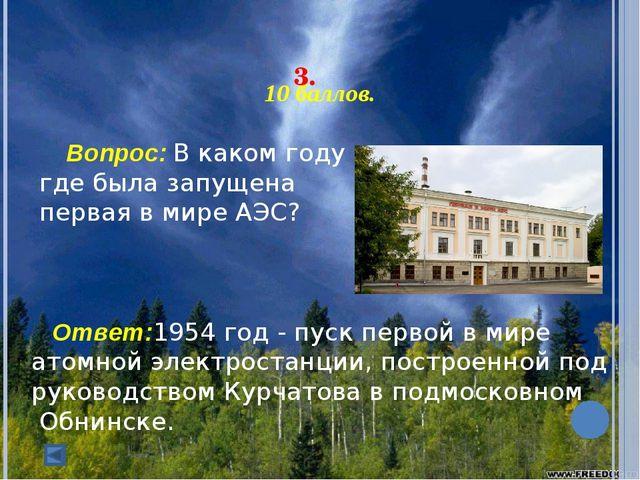 3. 10 баллов. Вопрос: В каком году и где была запущена первая в мире АЭС...