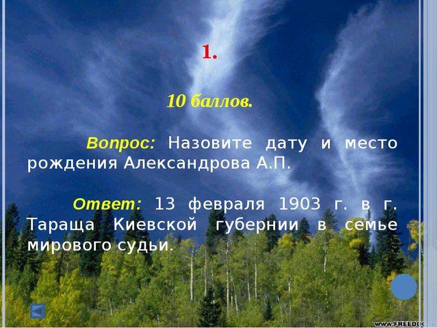 1. 10 баллов. Вопрос: Назовите дату и место рождения Александрова А.П. О...