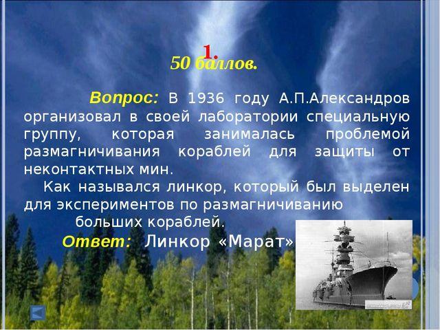 1. 50 баллов. Вопрос: В 1936 году А.П.Александров организовал в своей ла...