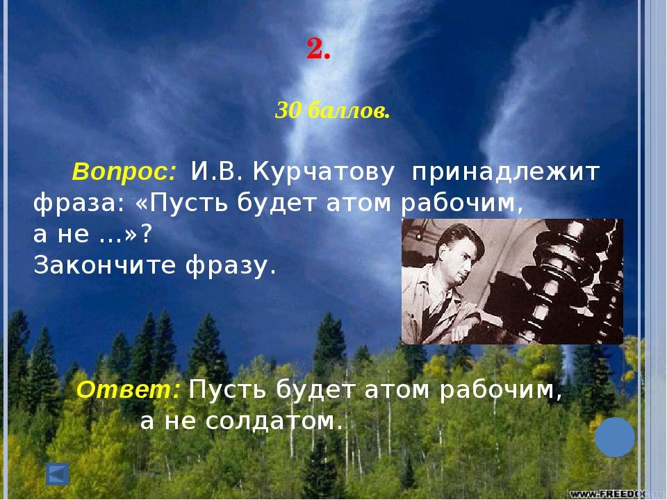 2. 30 баллов. Вопрос: И.В. Курчатову принадлежит фраза: «Пусть будет атом...