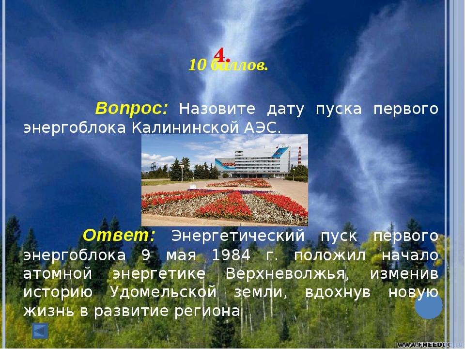 4. 10 баллов. Вопрос: Назовите дату пуска первого энергоблока Калининско...