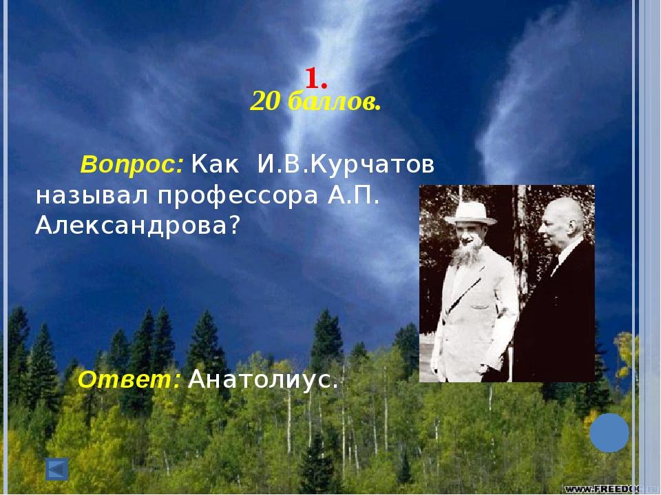 1. 20 баллов. Вопрос: Как И.В.Курчатов называл профессора А.П. Александ...