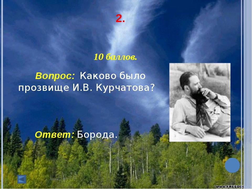2. 10 баллов. Вопрос: Каково было  прозвище И.В. Курчатова? Ответ: Боро...