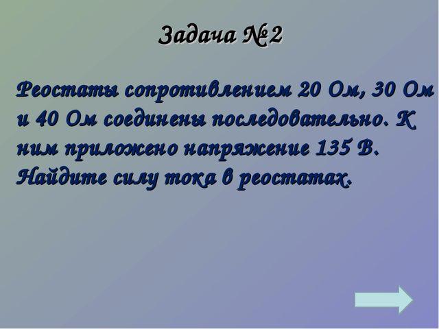 Задача № 2 Реостаты сопротивлением 20 Ом, 30 Ом и 40 Ом соединены последовате...