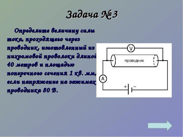Задача № 3 Определите величину силы тока, проходящего через проводник, изгото...