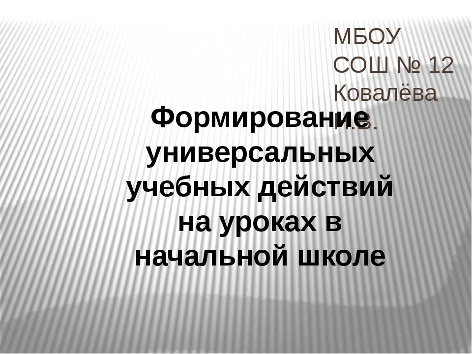 МБОУ СОШ № 12 Ковалёва Н.В. Формирование универсальных учебных действий на ур...