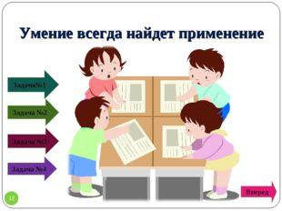 Умение всегда найдет применение Задача№1 Задача №2 Задача №4 Задача №3 * Вперед
