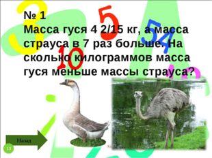 № 1 Масса гуся 4 2/15 кг, а масса страуса в 7 раз больше. На сколько килограм