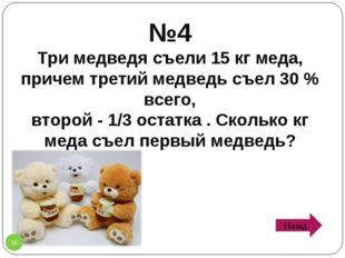 №4 Три медведя съели 15 кг меда, причем третий медведь съел 30 % всего, второ