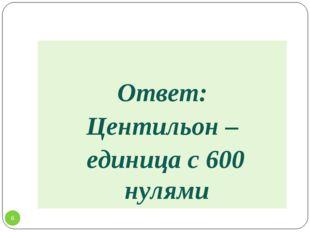 Ответ: Центильон – единица с 600 нулями *