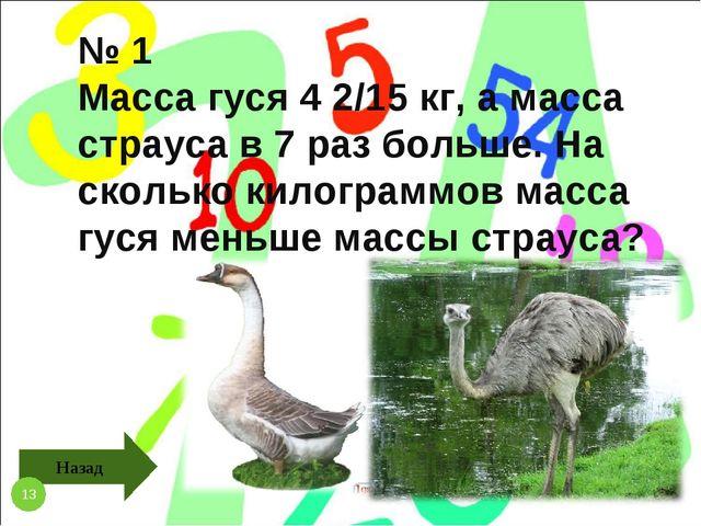 № 1 Масса гуся 4 2/15 кг, а масса страуса в 7 раз больше. На сколько килограм...