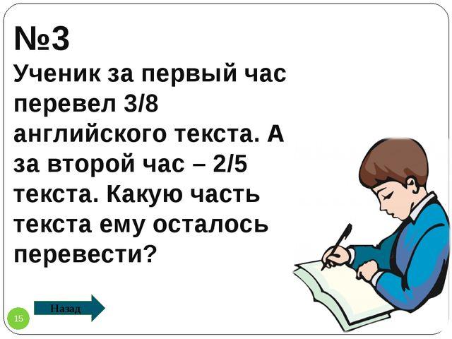 №3 Ученик за первый час перевел 3/8 английского текста. А за второй час – 2/5...