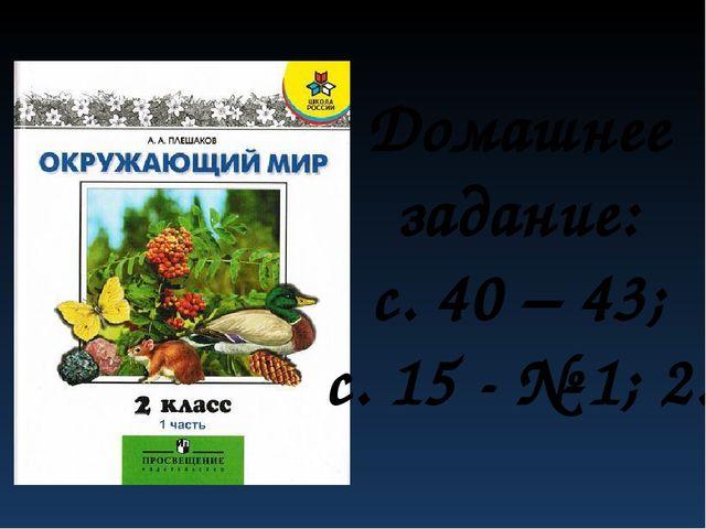 Домашнее задание: с. 40 – 43; с. 15 - № 1; 2.