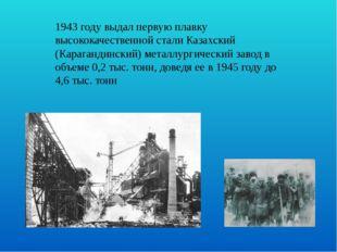 1943 году выдал первую плавку высококачественной стали Казахский (Карагандинс