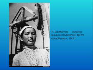 К. Бегембетова — оператор промысла Шубаркудук треста «Актюбнефть», 1943 г.