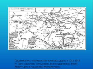 Продолжалось строительство железных дорог, в 1942-1943 гг. было закончено соо