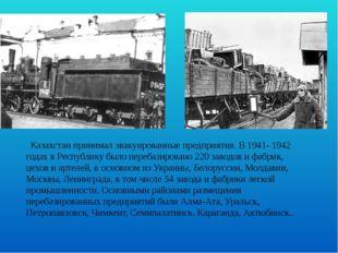 Казахстан принимал эвакуированные предприятия. В 1941- 1942 годах в Республи