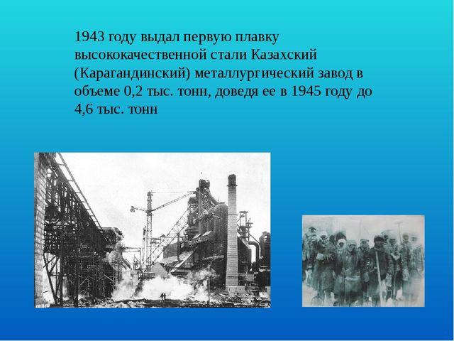 1943 году выдал первую плавку высококачественной стали Казахский (Карагандинс...