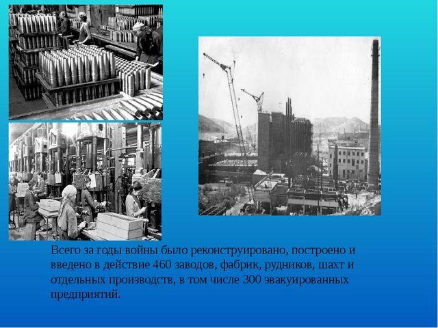 Всего за годы войны было реконструировано, построено и введено в действие 460...