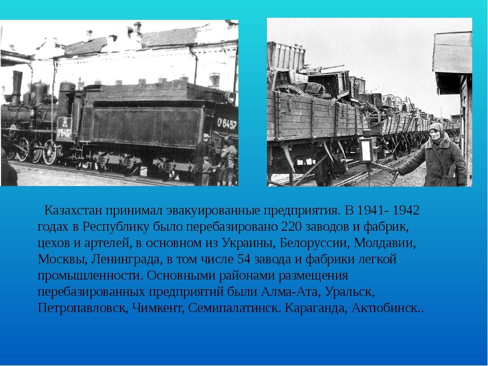 Казахстан принимал эвакуированные предприятия. В 1941- 1942 годах в Республи...