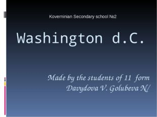 Washington d.C. Koverninian Secondary school №2 Made by the students of 11 fo