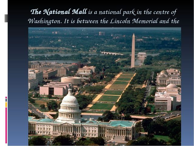 The National Mall is a national park in the centre of Washington. It is betwe...