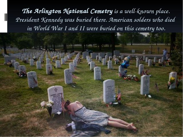 The Arlington National Cemetry is a well-known place. President Kennedy was b...