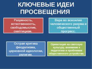 КЛЮЧЕВЫЕ ИДЕИ ПРОСВЕЩЕНИЯ Ориентация на светскую культуру, внимание к педагог