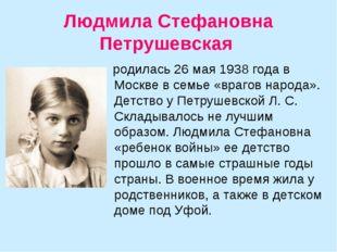 Людмила Стефановна Петрушевская родилась 26 мая 1938 года в Москве в семье «в