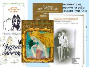 Склонность к эксперименту не покидает Петрушевскую на всём протяжении творче