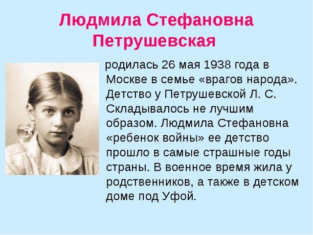 Людмила Стефановна Петрушевская родилась 26 мая 1938 года в Москве в семье «в...