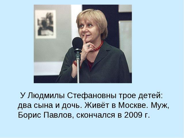 У Людмилы Стефановны трое детей: два сына и дочь. Живёт в Москве. Муж, Борис...