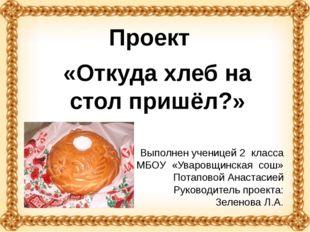 «Откуда хлеб на стол пришёл?» Проект Выполнен ученицей 2 класса МБОУ «Уваровщ