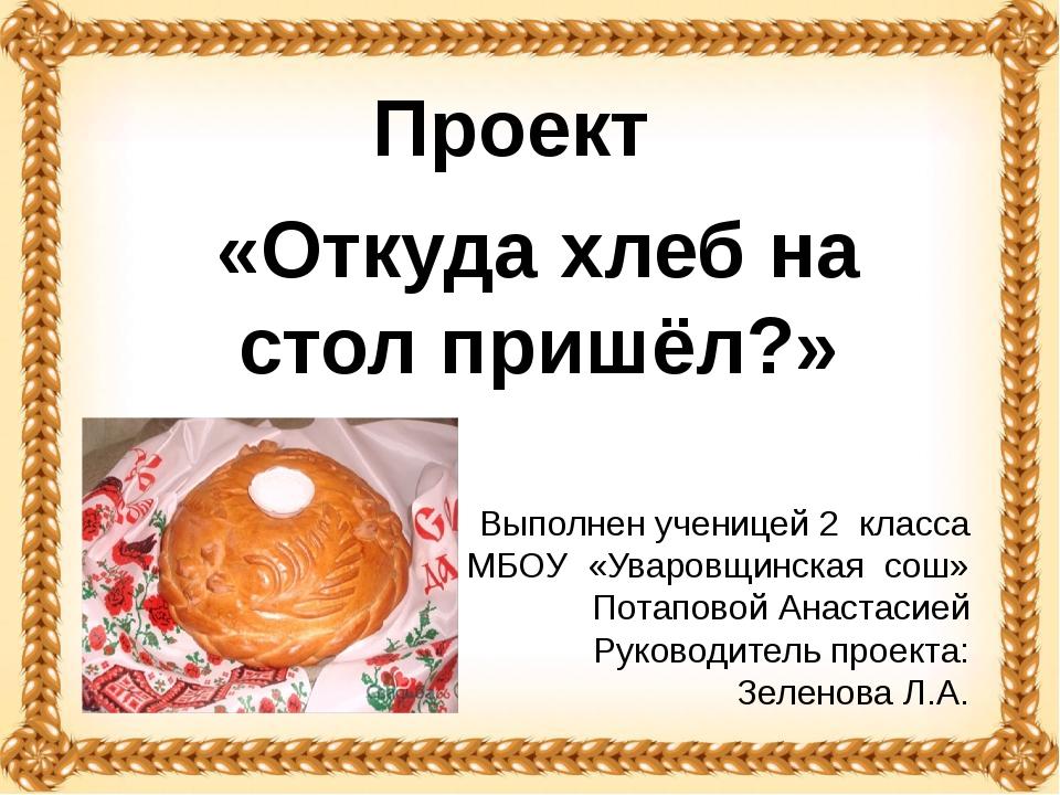 «Откуда хлеб на стол пришёл?» Проект Выполнен ученицей 2 класса МБОУ «Уваровщ...