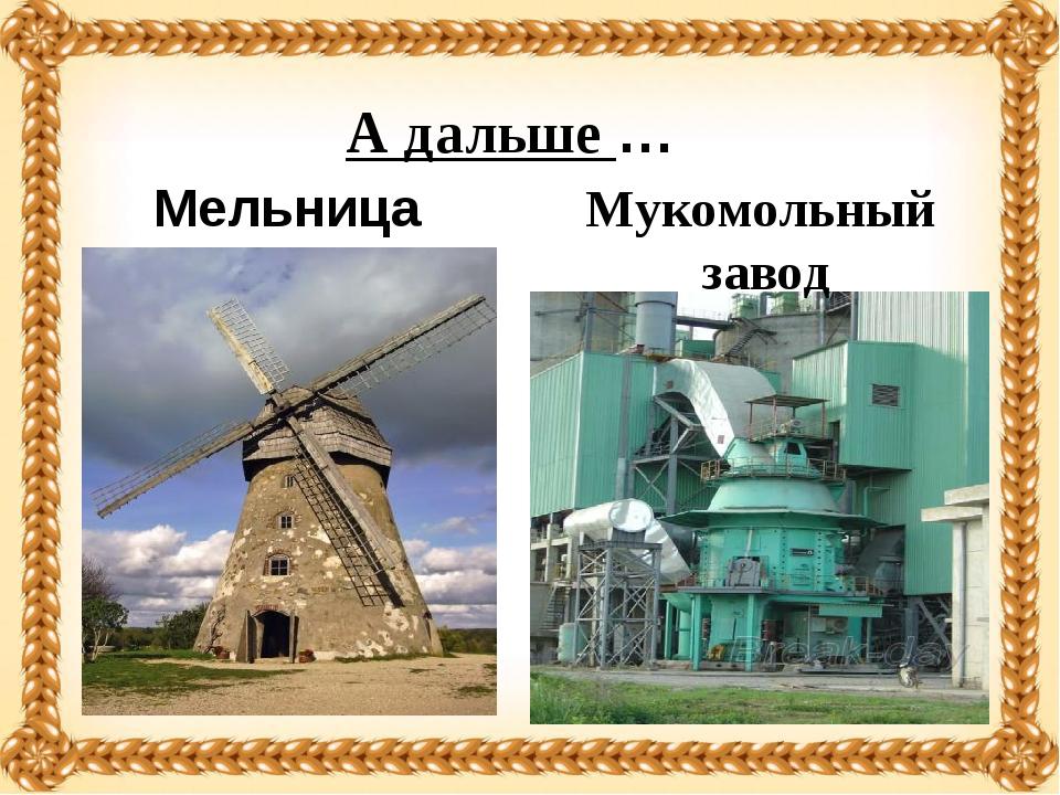 А дальше … Мельница Мукомольный завод