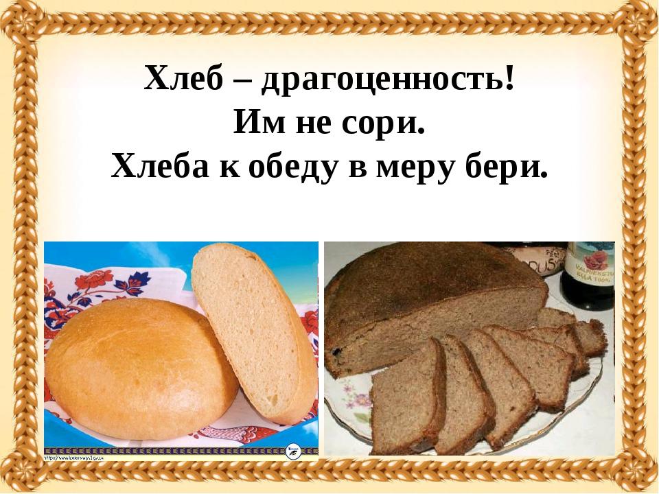 Хлеб – драгоценность! Им не сори. Хлеба к обеду в меру бери.