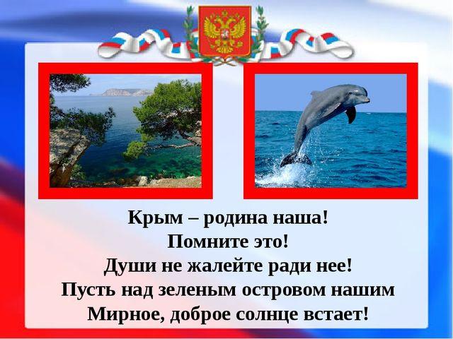 Крым – родина наша! Помните это! Души не жалейте ради нее! Пусть над зеленым...
