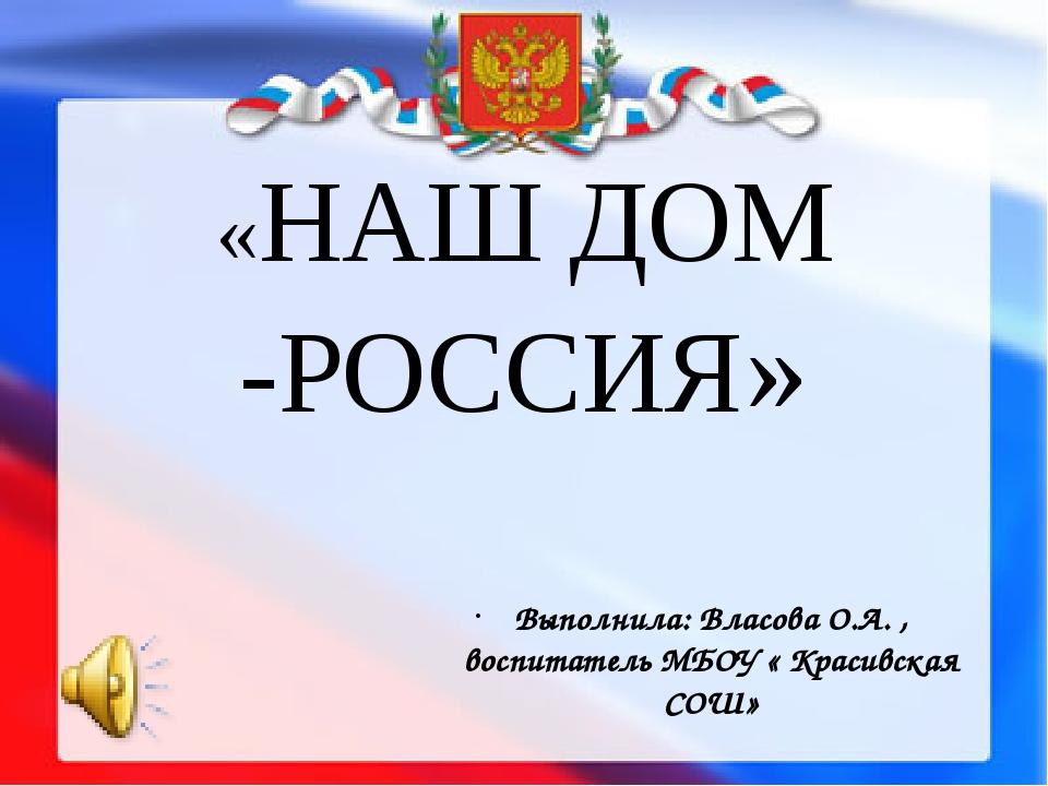 «НАШ ДОМ -РОССИЯ» Выполнила: Власова О.А. , воспитатель МБОУ « Красивская СОШ»