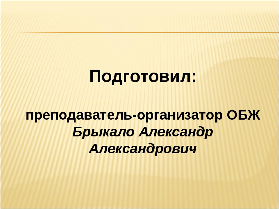 Подготовил: преподаватель-организатор ОБЖ Брыкало Александр Александрович