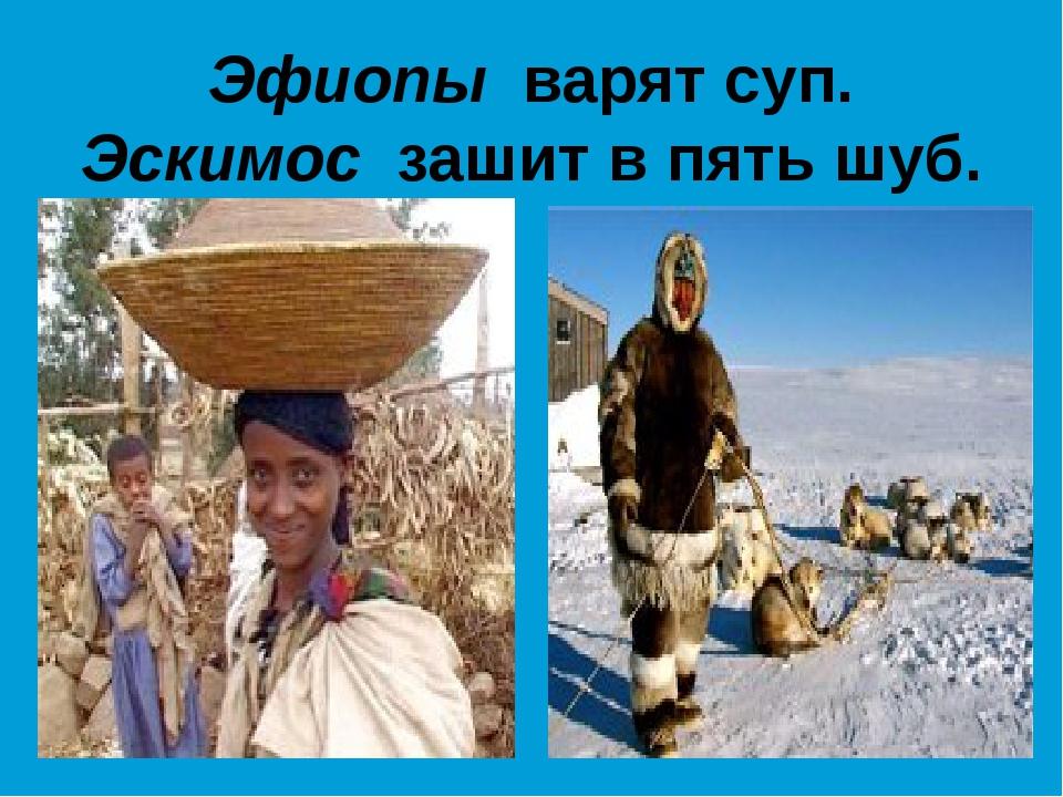 Эфиопы варят суп. Эскимос зашит в пять шуб.