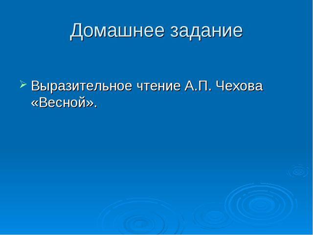 Домашнее задание Выразительное чтение А.П. Чехова «Весной».