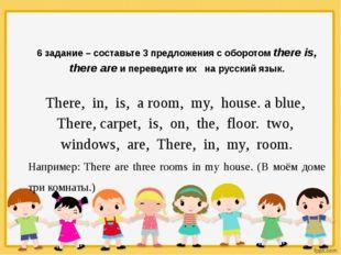 6 задание – составьте 3 предложения с оборотом there is, there are и перевед
