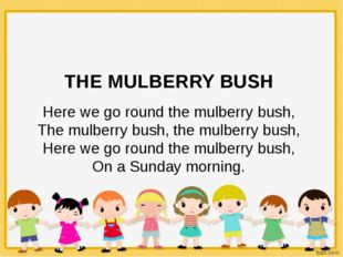 THE MULBERRY BUSH Here we go round the mulberry bush, The mulberry bush, the