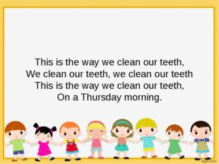 This is the way we clean our teeth, We clean our teeth, we clean our teeth Th