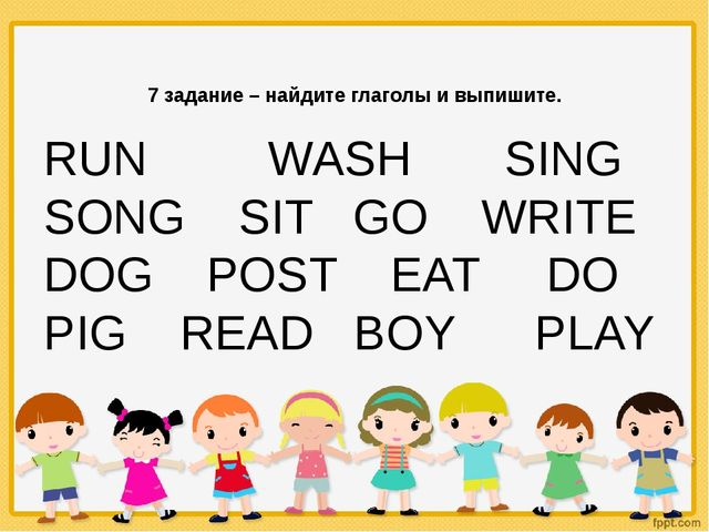 7 задание – найдите глаголы и выпишите. RUN WASH SING SONG SIT GO WRITE DOG...
