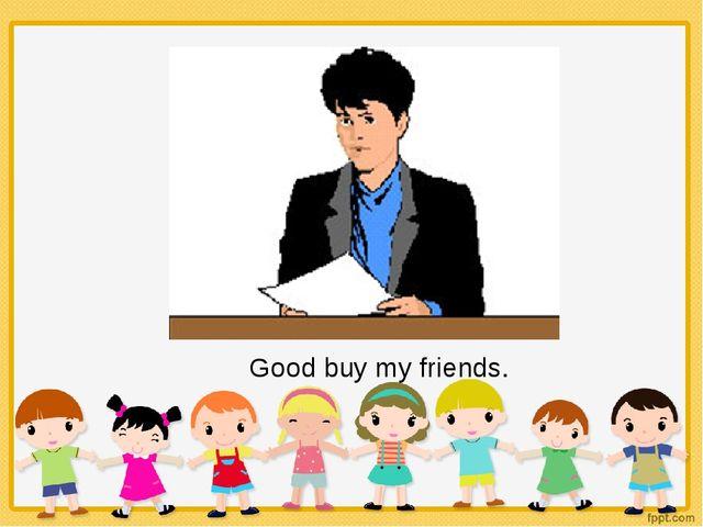 Good buy my friends.