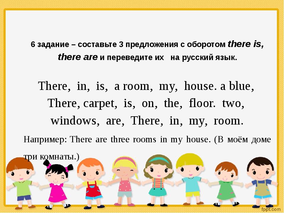 6 задание – составьте 3 предложения с оборотом there is, there are и перевед...